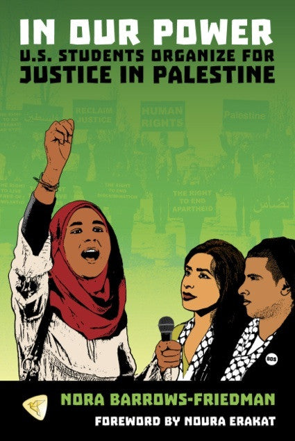 In Our Power: U.S. Students Organize for Justice in Palestine by Nora Barrows-Friedman