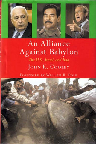 An Alliance Against Babylon: The US, Israel and Iraq by John K. Cooley