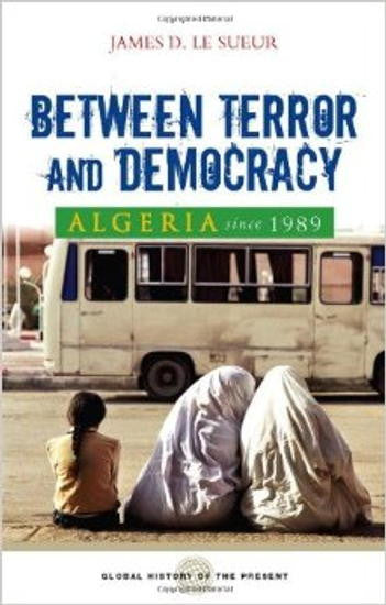 Algeria Since 1989: Between Terror and Democracy by James D. Le Sueur