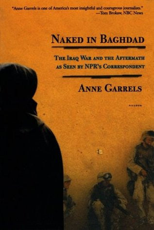 Naked in Baghdad: The Iraq War and the Aftermath as Seen by NPR's Correspondent Anne Garrels by Anne Garrels