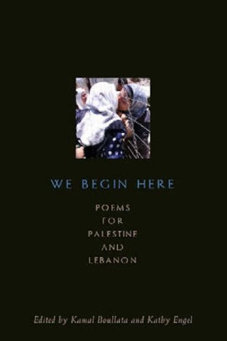 We Begin Here: Poems for Palestine and Lebanon by Kamal Boullata and Kathy Engel