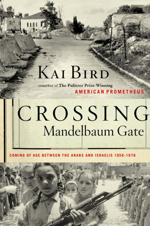 Crossing Mandelbaum Gate: Coming of Age Between the Arabs and Israelis, 1956-1978 by Kai Bird