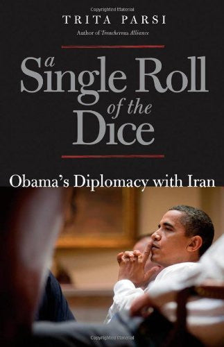 A Single Roll of the Dice: Obama's Diplomacy With Iran by Trita Parsi