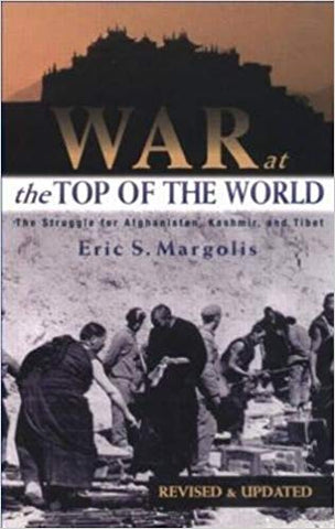 War at the Top of the World: The Struggle for Afghanistan, Kashmir, and Tibet by Eric Margolis