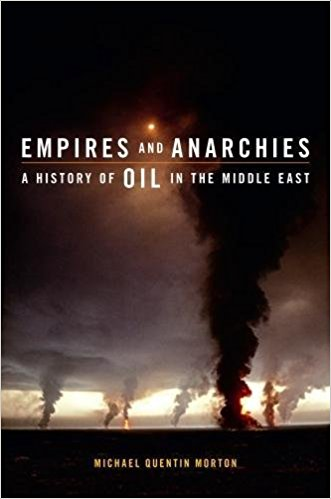 Empires and Anarchies: A History of Oil in the Middle East by Michael Quentin Morton