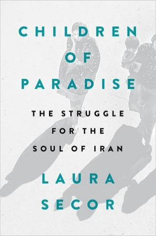 Children of Paradise: The Struggle for the Soul of Iran by Laura Secor