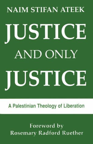 Justice and Only Justice: A Palestinian Theology of Liberation by Naim Stifan Ateek