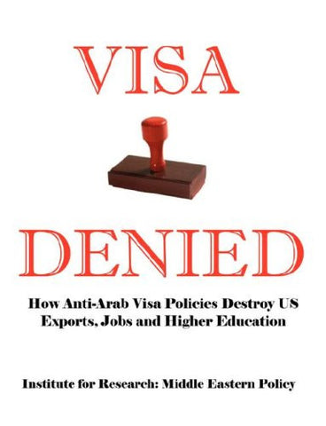 Visa Denied: How Anti-Arab Visa Policies Destroy Us Exports, Jobs and Higher Education by Grant F. Smith