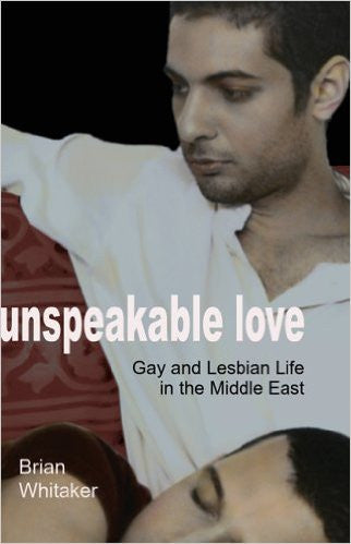 Unspeakable Love: Gay and Lesbian Life in the Middle East by Brian Whitaker