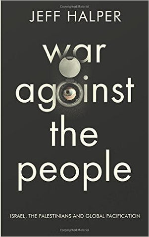 War Against the People: Israel, the Palestinians and Global Pacification by Jeff Halper