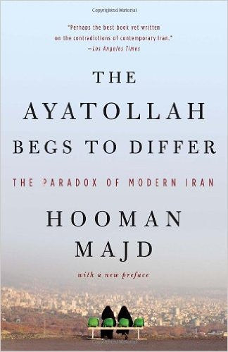 The Ayatollah Begs to Differ: The Paradox of Modern Iran by Hooman Majd