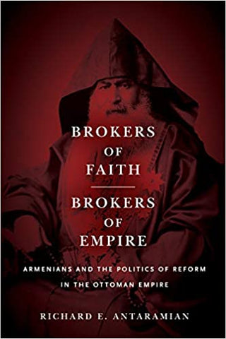 Brokers of Faith, Brokers of Empire: Armenians and the Politics of Reform in the Ottoman Empire by Richard E. Antaramian