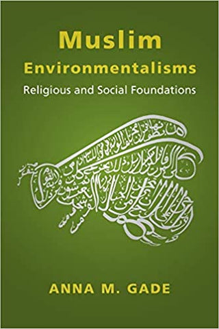 Muslim Environmentalisms: Religious and Social Foundations by Anna M. Gade