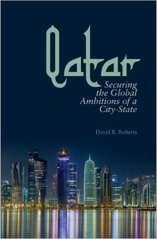 Qatar: Securing the Global Ambitions of a City-State by David Roberts