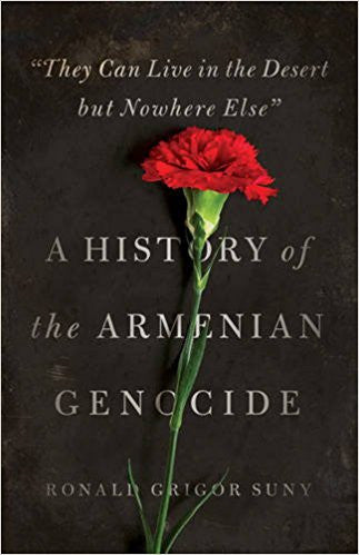 """They Can Live in the Desert but Nowhere Else"": A History of the Armenian Genocide by Ronald Grigor Suny"