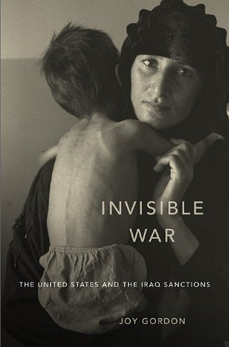Invisible War: The United States and the Iraq Sanctions by Joy Gordon