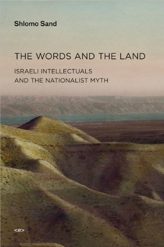 The Words and the Land: Israeli Intellectuals and the Nationalist Myth by Shlomo Sand