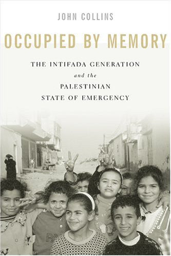 Occupied by Memory: The Intifada Generation and the Palestinian State of Emergency by John Collins