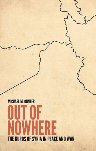 Out of Nowhere: The Kurds of Syria in Peace and War by Michael Gunter