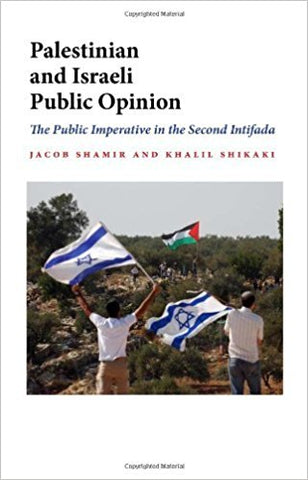 Palestinian and Israeli Public Opinion: The Public Imperative in the Second Intifada by Jacob Shamir and Khalil Shikaki