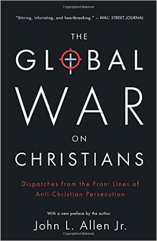 The Global War on Christians: Dispatches from the Front Lines of Anti-Christian Persecution by John L. Allen, Jr.