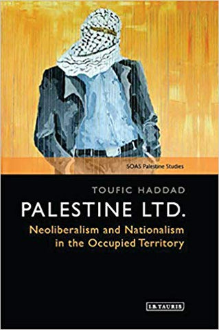 Palestine Ltd.: Neoliberalism and Nationalism in the Occupied Territory by Toufic Haddad
