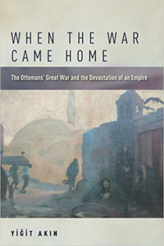 When the War Came Home: The Ottomans' Great War and the Devastation of an Empire by Yigit Akin