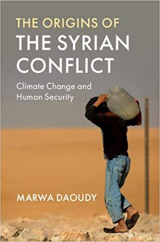The Origins of the Syrian Conflict: Climate Change and Human Security by Marwa Daoudy