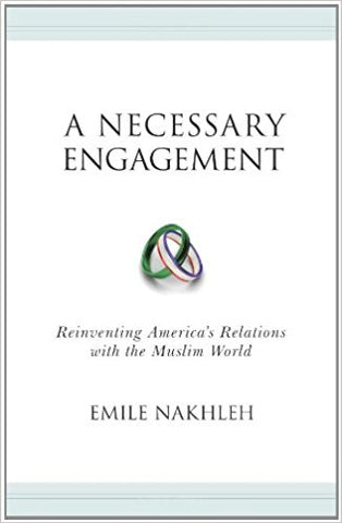 A Necessary Engagement: Reinventing America's Relations with the Muslim World by Emile Nakhleh