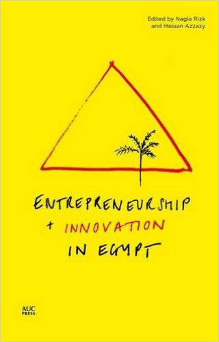 Entrepreneurship and Innovation in Egypt by Nagla Rizk and Hassan Azzazy