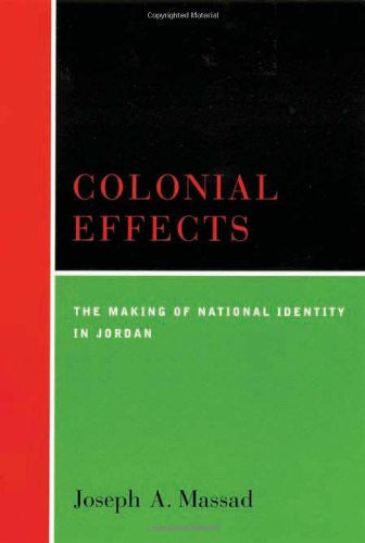 Colonial Effects: The Making of a National Identity in Jordan  by Joseph A. Massad