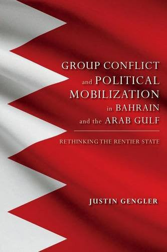 Group Conflict and Political Mobilization in Bahrain and the Arab Gulf: Rethinking the Rentier State by Justin Gengler