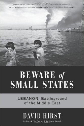 Beware of Small States: Lebanon, Battleground of the Middle East by David Hirst