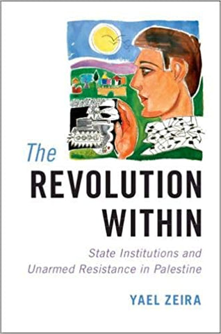 The Revolution Within: State Institutions and Unarmed Resistance in Palestine by Yael Zeira