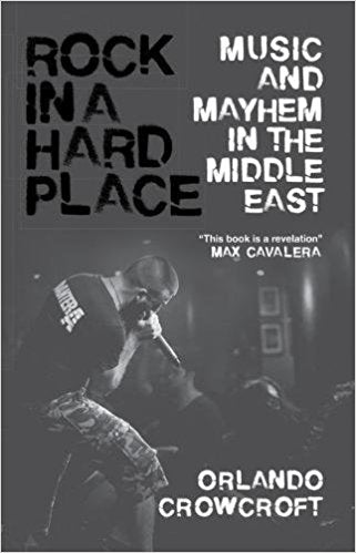 Rock in a Hard Place: Music and Mayhem in the Middle East by Orlando Crowcroft