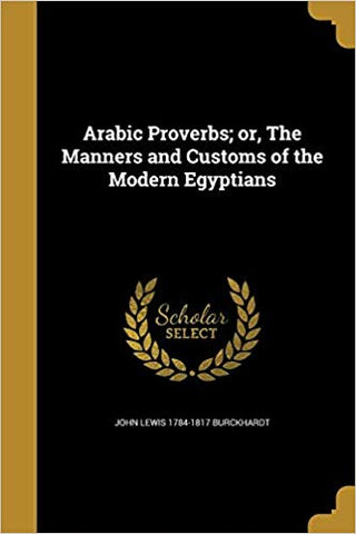 Arabic Proverbs; Or, the Manners and Customs of the Modern Egyptians  by John Lewis Burckhardt