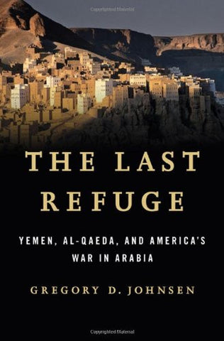 The Last Refuge: Yemen, al-Qaeda, and America's War in Arabia by Gregory D. Johnsen