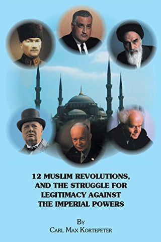 12 Muslim Revolutions, and the Struggle for Legitimacy Against the Imperial Powers by Carl Max Kortepeter