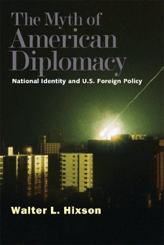 The Myth of American Diplomacy: National Identity and U.S. Foreign Policy by Walter L. Hixson