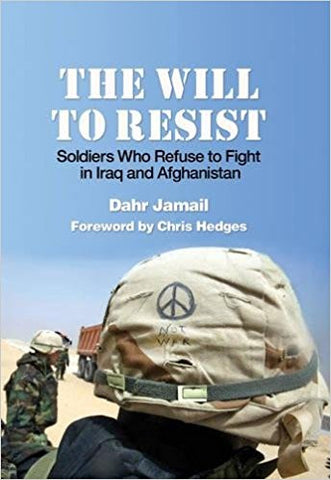 The Will to Resist: Soldiers Who Refuse to Fight in Iraq and Afghanistan by Dahr Jamail