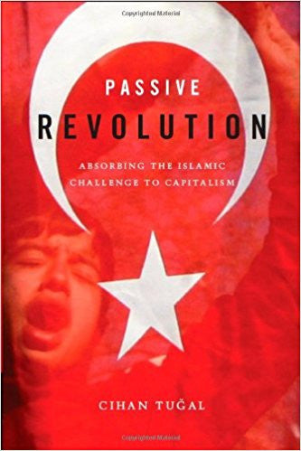 Passive Revolution: Absorbing the Islamic Challenge to Capitalism by Cihan Tuğal