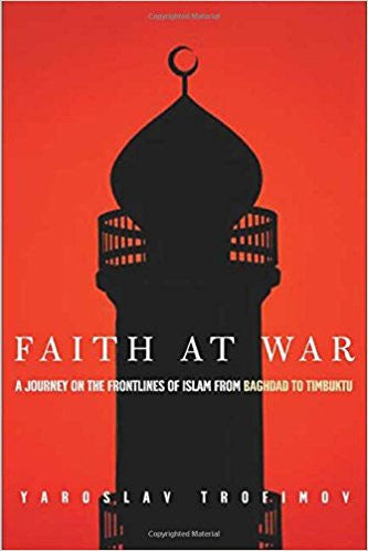 Faith at War: A Journey on the Frontlines of Islam, from Baghdad to Timbuktu by Yaroslav Trofimov