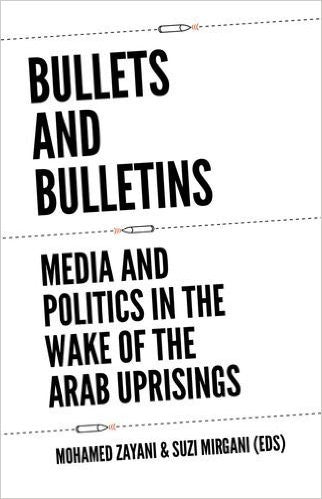 Bullets and Bulletins: Media and Politics in the Wake of the Arab Uprisings by Mohamed Zayani and Suzi Mirgani (Editors)