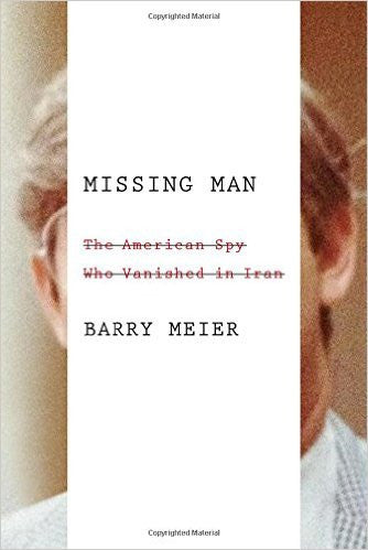 Missing Man: The American Spy Who Vanished in Iran by Barry Meier