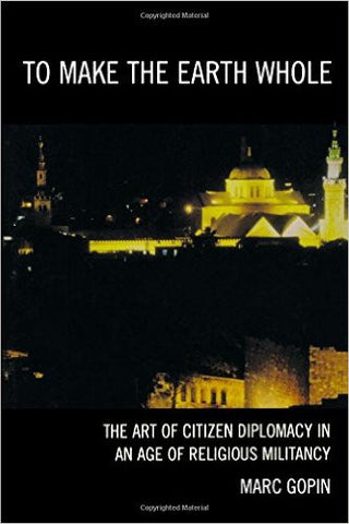 To Make the Earth Whole: The Art of Citizen Diplomacy in an Age of Religious Militancy by Marc Gopin