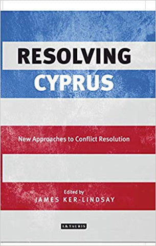 Resolving Cyprus: New Approaches to Conflict Resolution by James Ker-Lindsay
