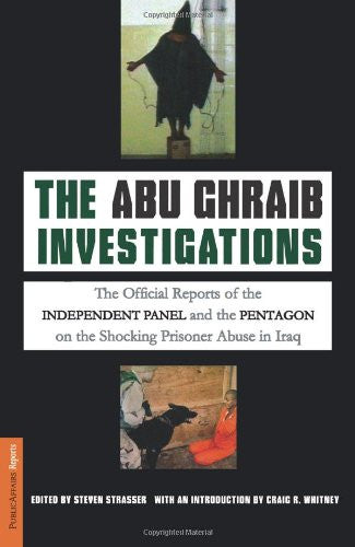The Abu Ghraib Investigations: The Official Independent Panel and Pentagon Reports on the Shocking Prisoner Abuse in Iraq by Steven Strasser
