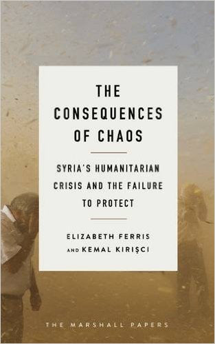 The Consequences of Chaos: Syria's Humanitarian Crisis and the Failure to Protect by Elizabeth G. Ferris and Kemal Kirisci