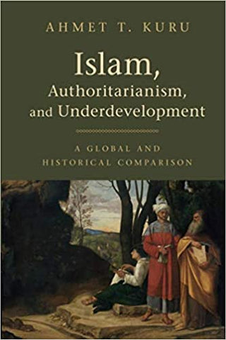 Islam, Authoritarianism, and Underdevelopment: A Global and Historical Comparison by Ahmet T. Kuru