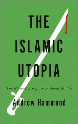 The Islamic Utopia: The Illusion of Reform in Saudi Arabia by Andrew Hammond